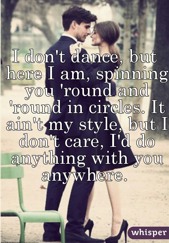 I don't dance, but here I am, spinning you 'round and 'round in circles. It ain't my style, but I don't care, I'd do anything with you anywhere.