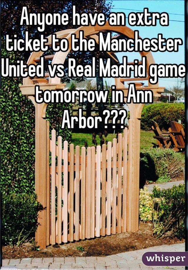 Anyone have an extra ticket to the Manchester United vs Real Madrid game tomorrow in Ann Arbor???