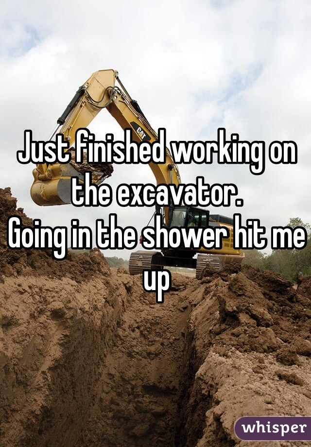 Just finished working on the excavator.  Going in the shower hit me up