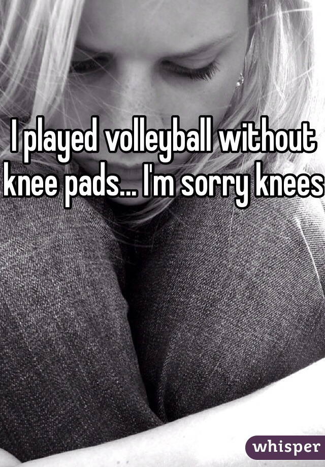 I played volleyball without knee pads... I'm sorry knees