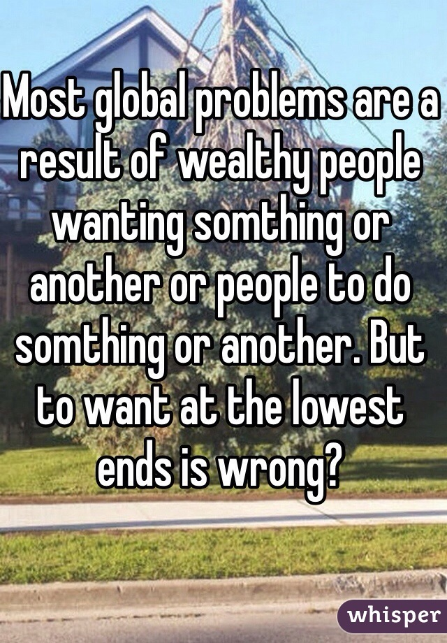 Most global problems are a result of wealthy people wanting somthing or another or people to do somthing or another. But to want at the lowest ends is wrong?