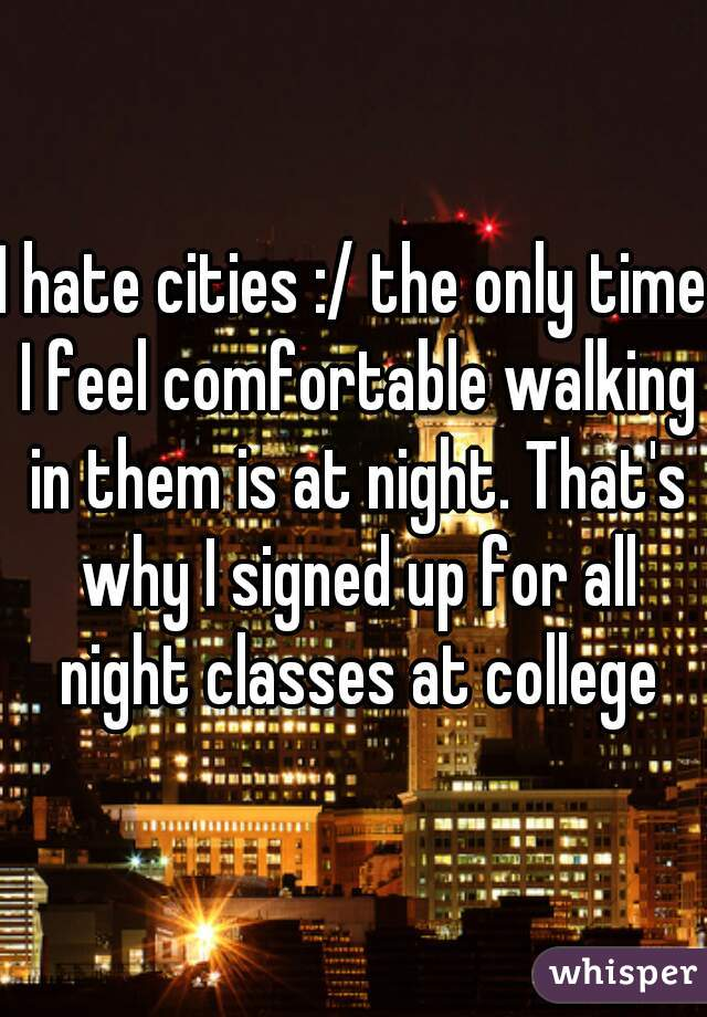 I hate cities :/ the only time I feel comfortable walking in them is at night. That's why I signed up for all night classes at college