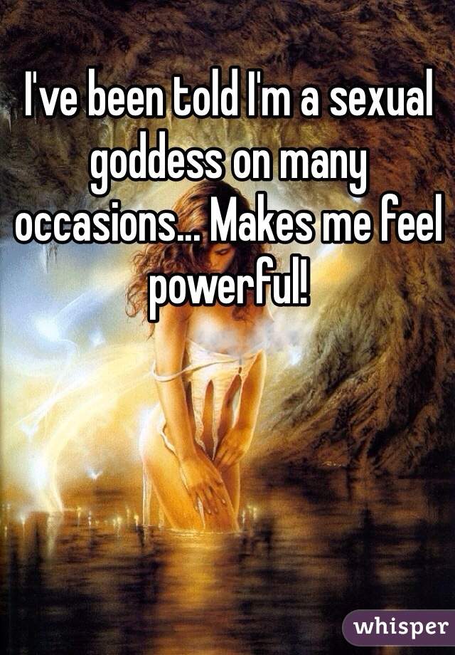 I've been told I'm a sexual goddess on many occasions... Makes me feel powerful!
