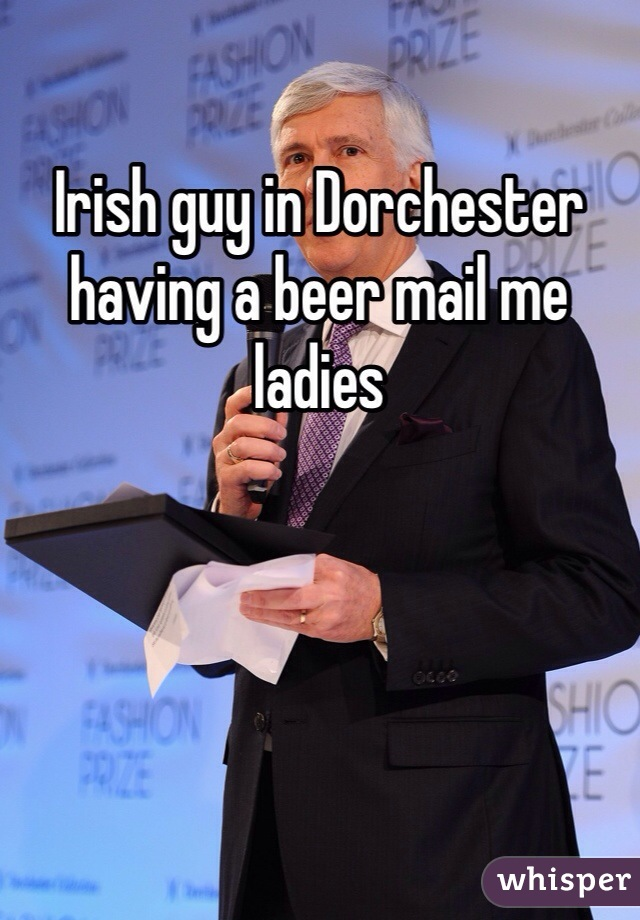 Irish guy in Dorchester having a beer mail me ladies