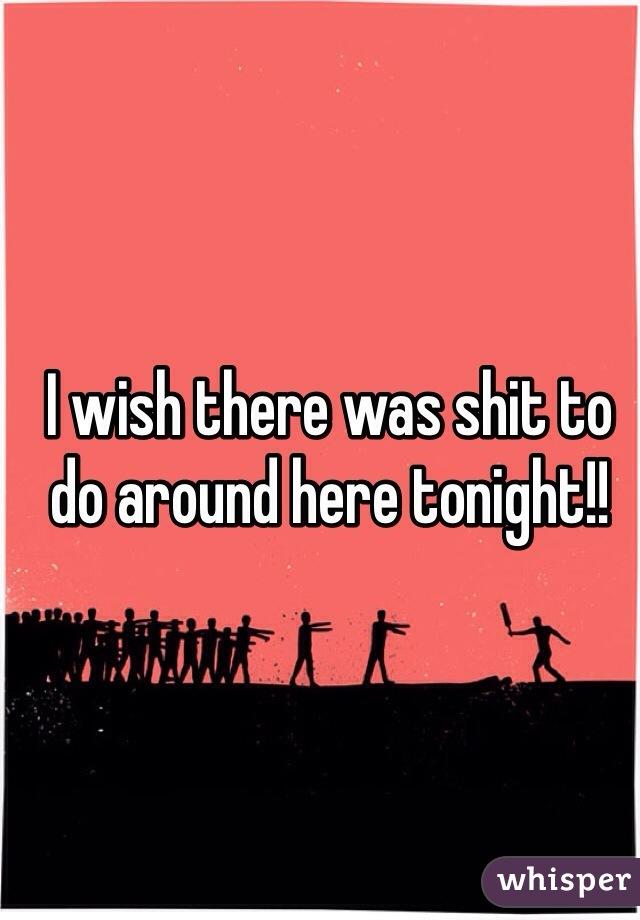 I wish there was shit to do around here tonight!!