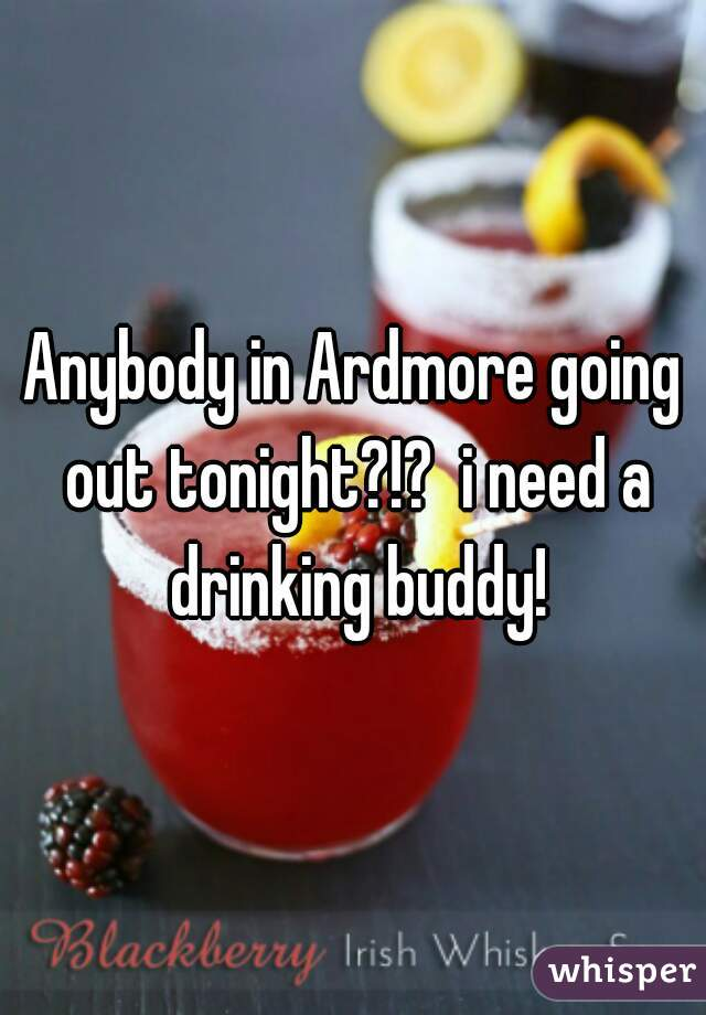 Anybody in Ardmore going out tonight?!?  i need a drinking buddy!