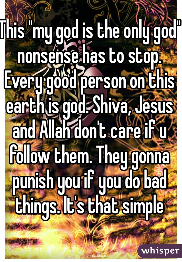 """This """"my god is the only god"""" nonsense has to stop. Every good person on this earth is god. Shiva, Jesus and Allah don't care if u follow them. They gonna punish you if you do bad things. It's that simple"""