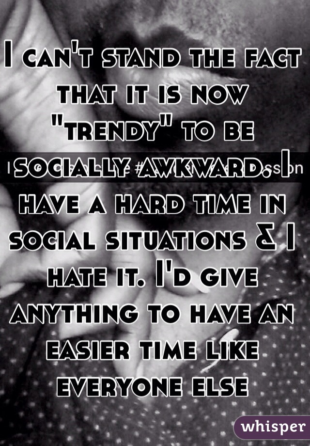 """I can't stand the fact that it is now """"trendy"""" to be socially awkward. I have a hard time in social situations & I hate it. I'd give anything to have an easier time like everyone else"""