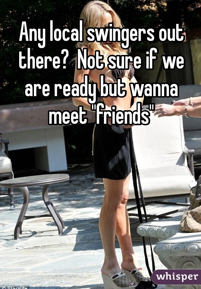 """Any local swingers out there?  Not sure if we are ready but wanna meet """"friends"""""""