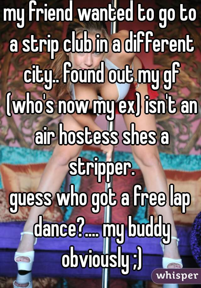 my friend wanted to go to a strip club in a different city.. found out my gf (who's now my ex) isn't an air hostess shes a stripper.   guess who got a free lap dance?.... my buddy obviously ;)