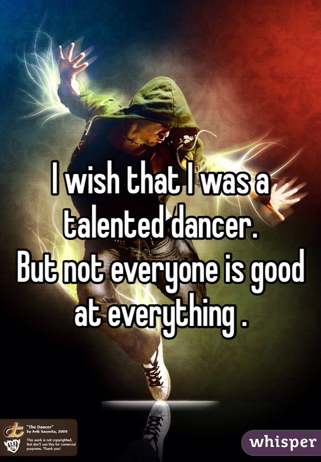 I wish that I was a talented dancer. But not everyone is good at everything .