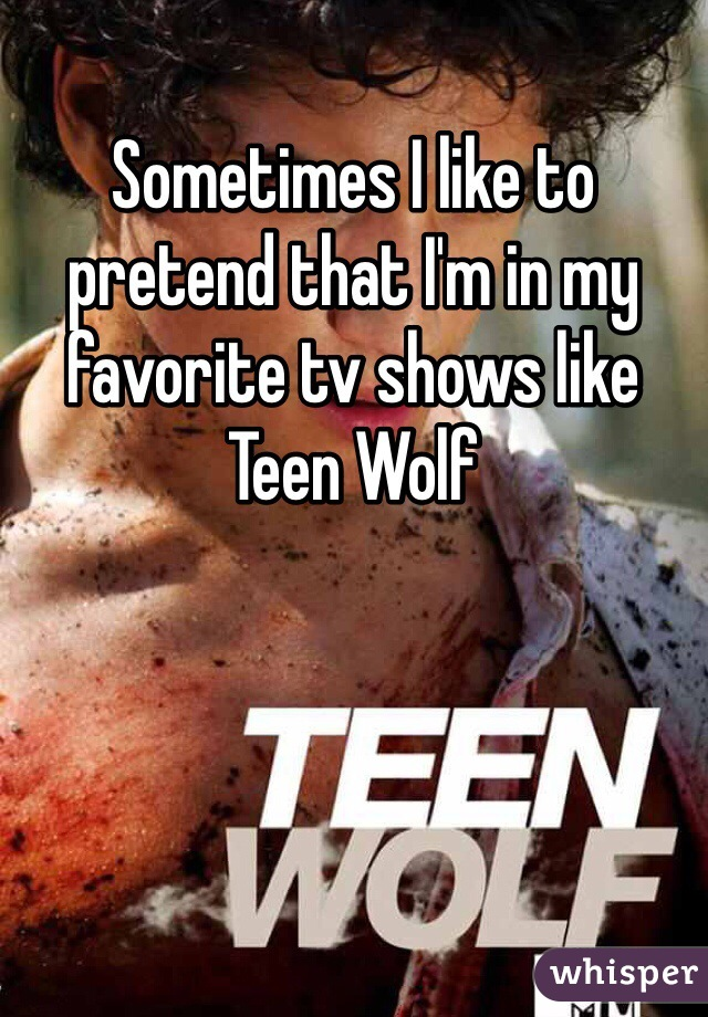 Sometimes I like to pretend that I'm in my favorite tv shows like Teen Wolf