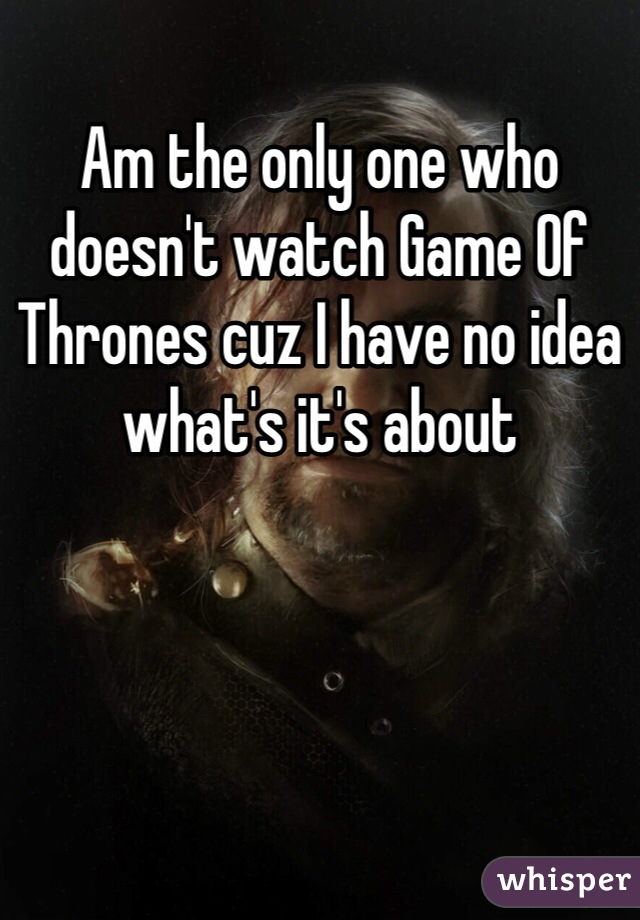 Am the only one who doesn't watch Game Of Thrones cuz I have no idea what's it's about