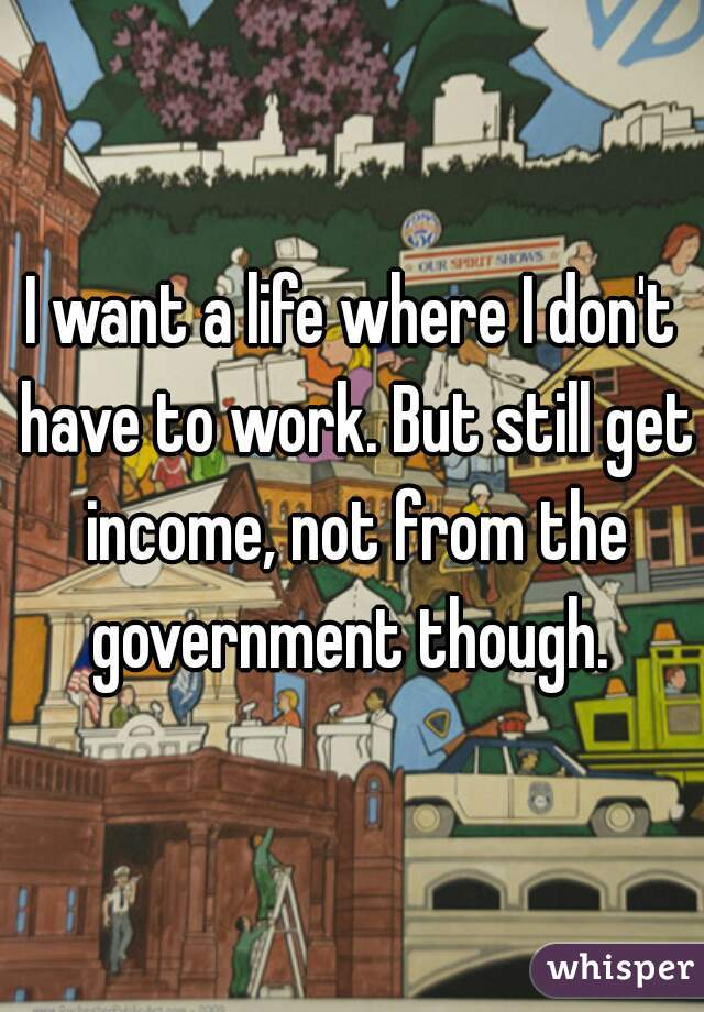 I want a life where I don't have to work. But still get income, not from the government though.