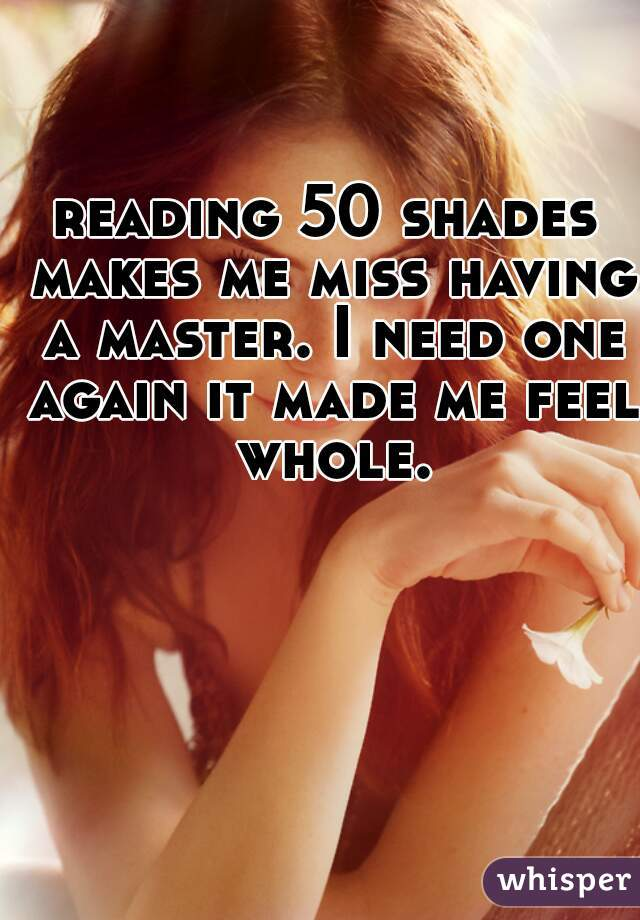 reading 50 shades makes me miss having a master. I need one again it made me feel whole.