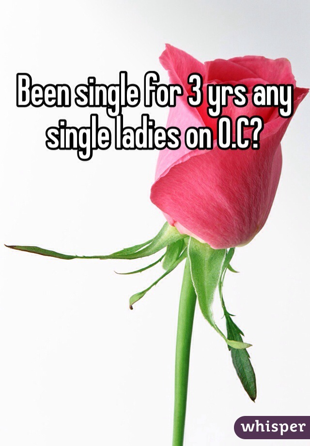 Been single for 3 yrs any single ladies on O.C?