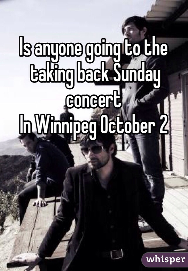 Is anyone going to the  taking back Sunday concert  In Winnipeg October 2