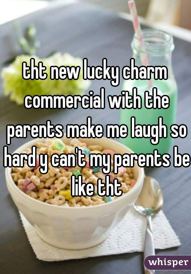 tht new lucky charm commercial with the parents make me laugh so hard y can't my parents be like tht