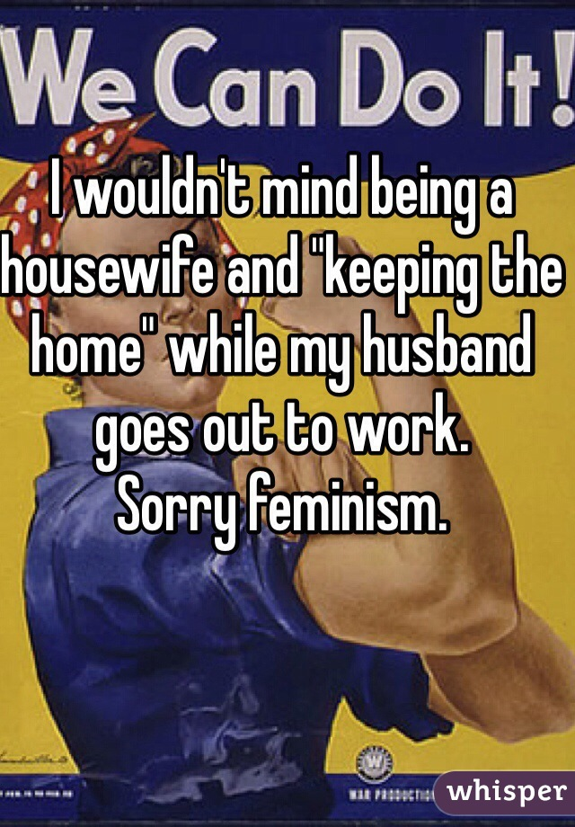 """I wouldn't mind being a housewife and """"keeping the home"""" while my husband goes out to work.  Sorry feminism."""