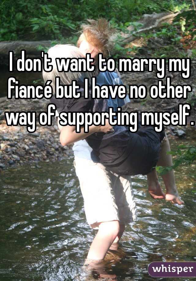I don't want to marry my fiancé but I have no other way of supporting myself.