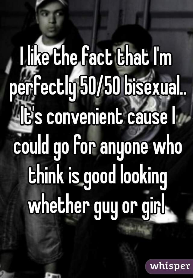 I like the fact that I'm perfectly 50/50 bisexual.. It's convenient cause I could go for anyone who think is good looking whether guy or girl