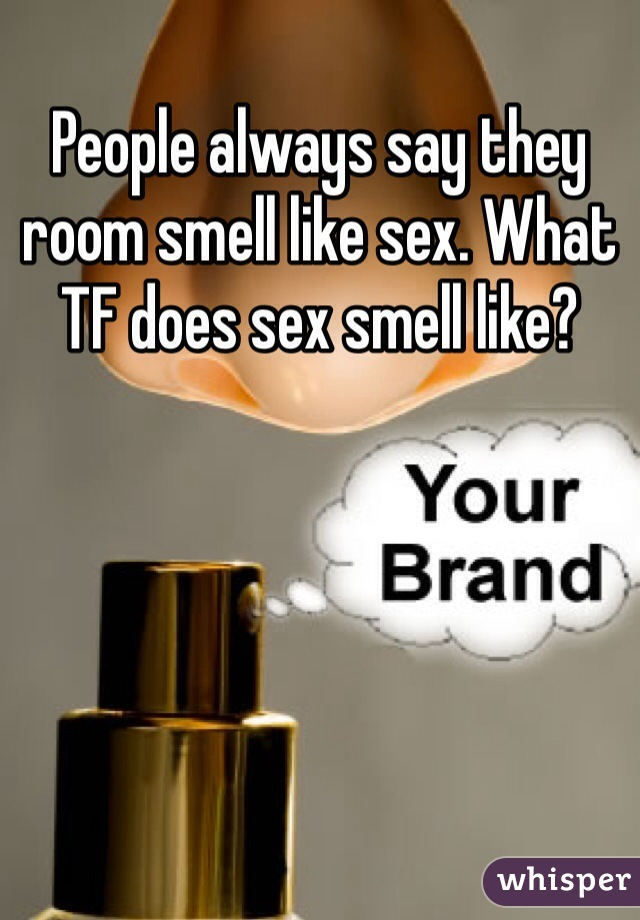 People always say they room smell like sex. What TF does sex smell like?
