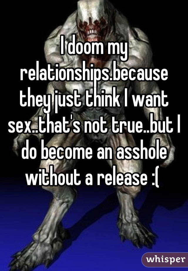 I doom my relationships.because they just think I want sex..that's not true..but I do become an asshole without a release :(