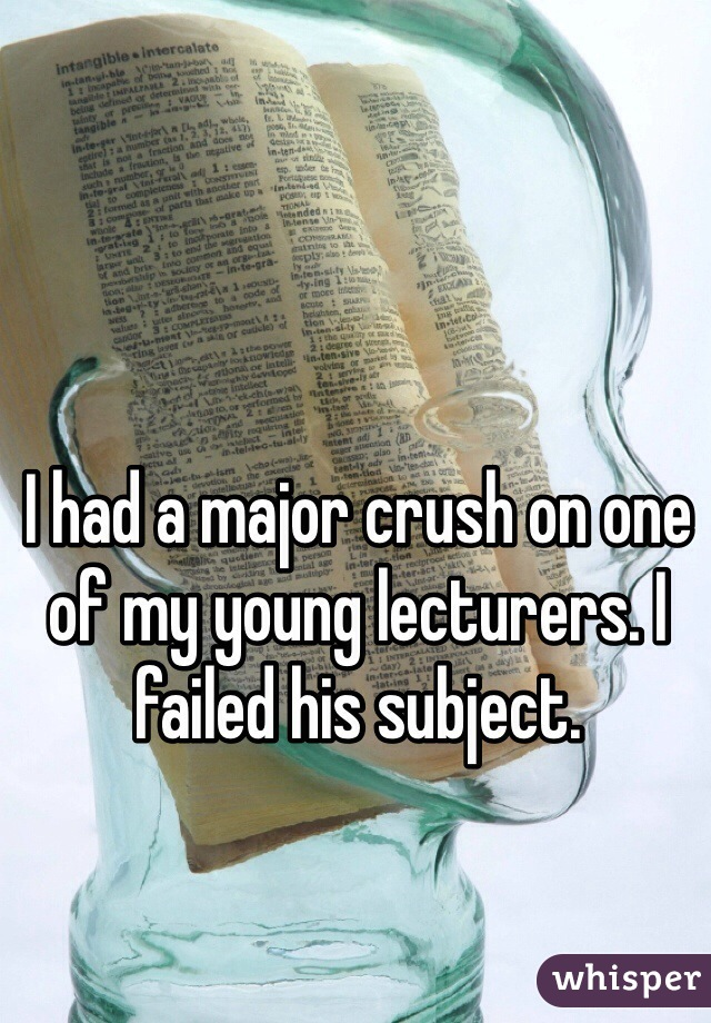 I had a major crush on one of my young lecturers. I failed his subject.