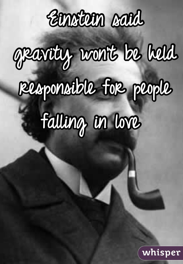 Einstein said  gravity won't be held responsible for people falling in love