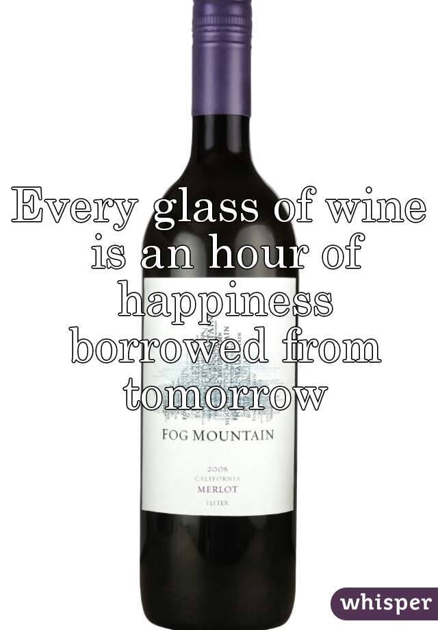 Every glass of wine is an hour of happiness borrowed from tomorrow