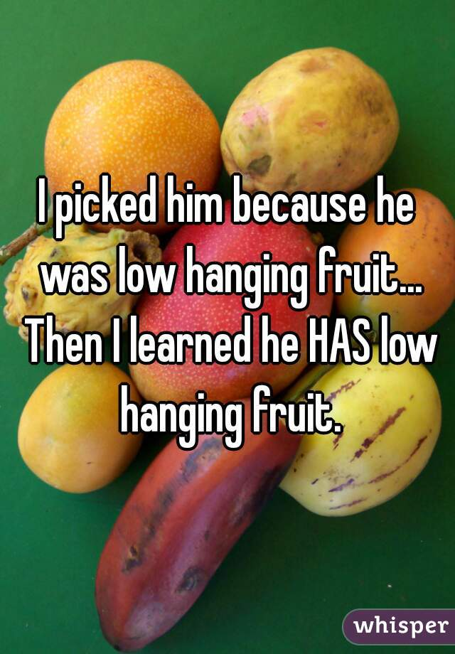 I picked him because he was low hanging fruit... Then I learned he HAS low hanging fruit.