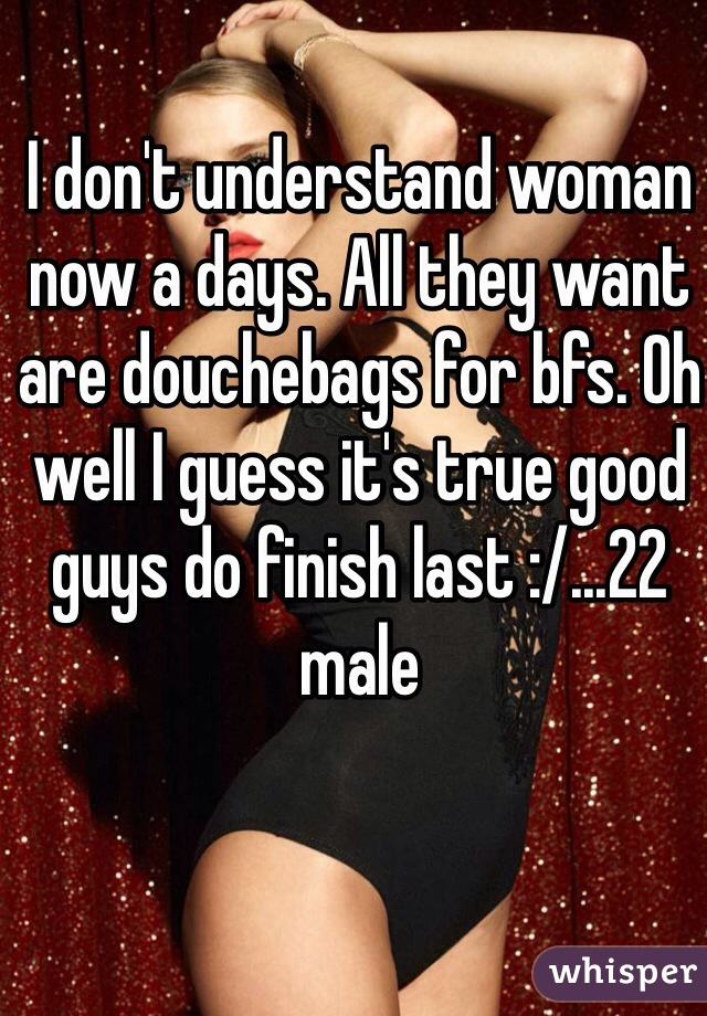I don't understand woman now a days. All they want are douchebags for bfs. Oh well I guess it's true good guys do finish last :/...22 male