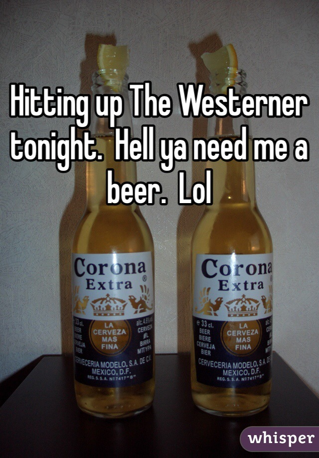Hitting up The Westerner tonight.  Hell ya need me a beer.  Lol