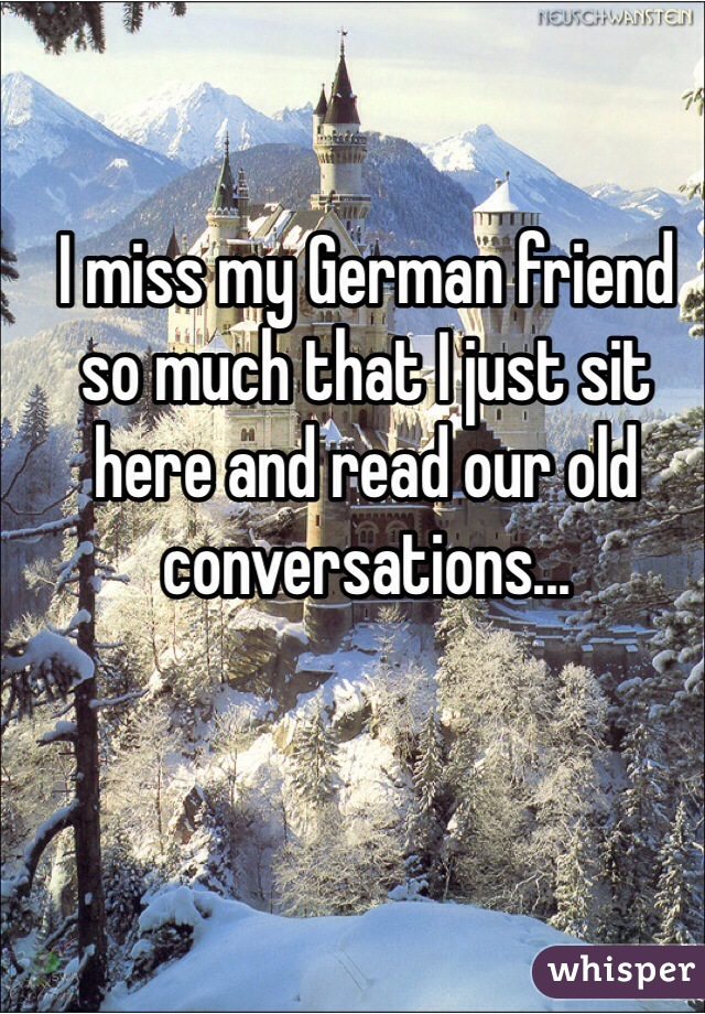 I miss my German friend so much that I just sit here and read our old conversations...