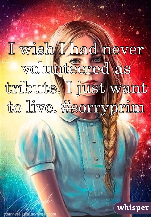 I wish I had never volunteered as tribute. I just want to live. #sorryprim