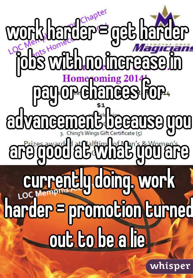 work harder = get harder jobs with no increase in pay or chances for advancement because you are good at what you are currently doing. work harder = promotion turned out to be a lie