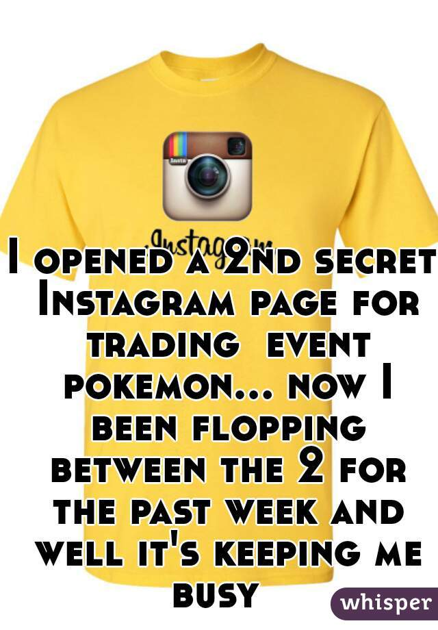 I opened a 2nd secret Instagram page for trading  event pokemon... now I been flopping between the 2 for the past week and well it's keeping me busy