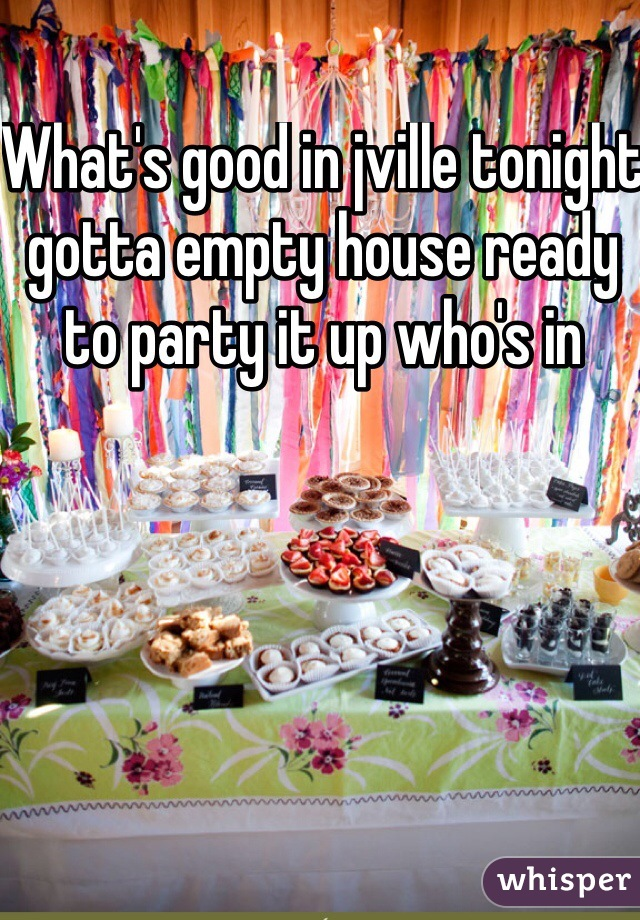 What's good in jville tonight gotta empty house ready to party it up who's in