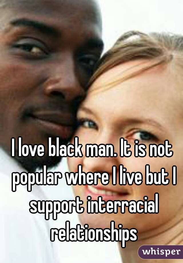 I love black man. It is not popular where I live but I support interracial relationships