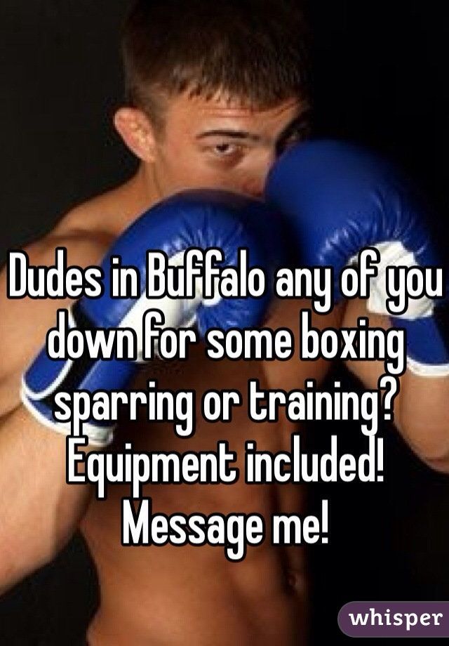 Dudes in Buffalo any of you down for some boxing sparring or training? Equipment included! Message me!
