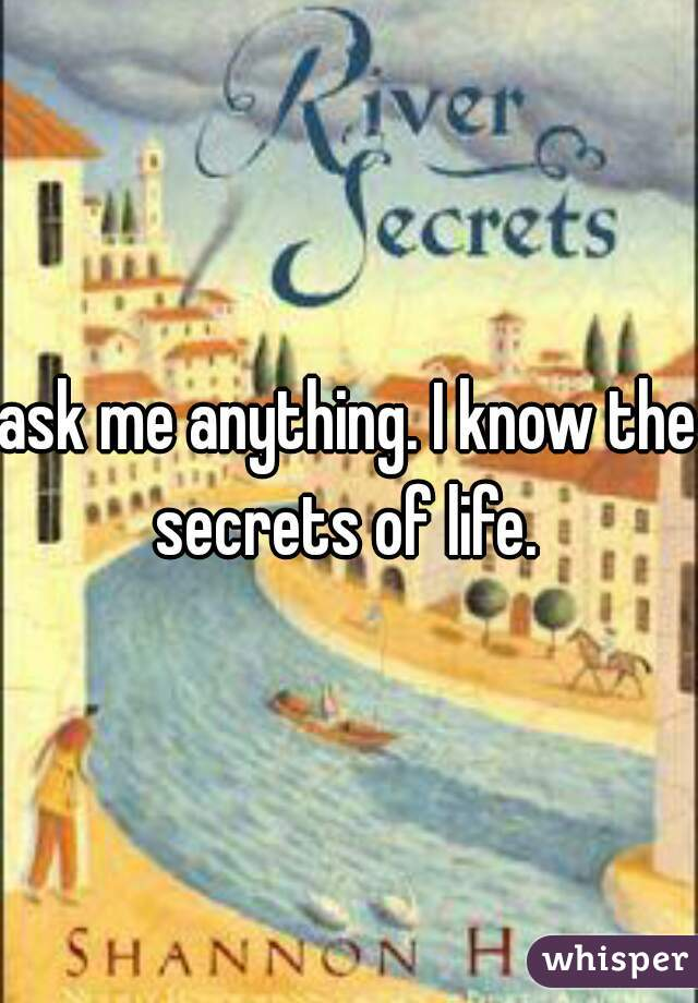 ask me anything. I know the secrets of life.