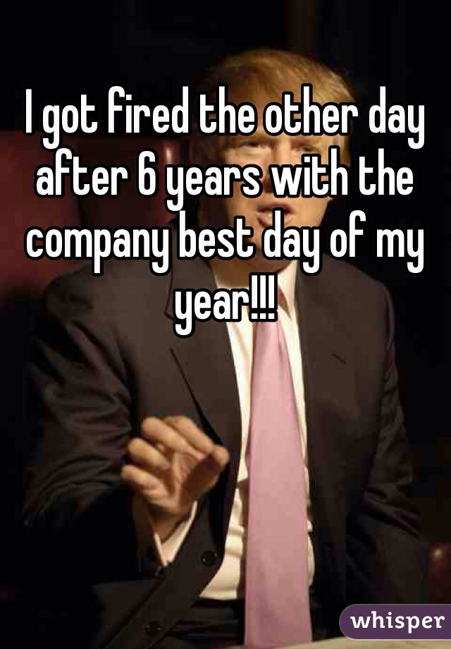 I got fired the other day after 6 years with the company best day of my year!!!
