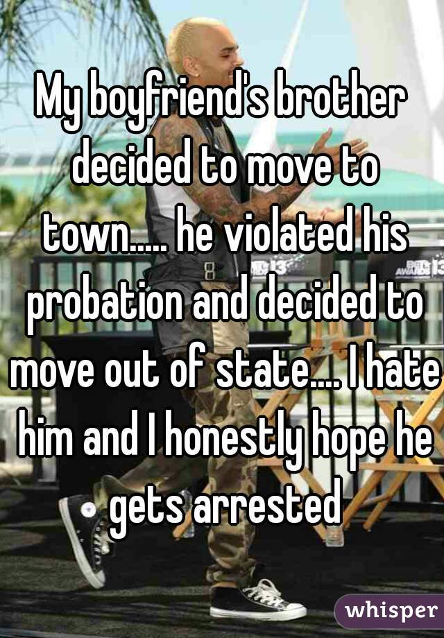 My boyfriend's brother decided to move to town..... he violated his probation and decided to move out of state.... I hate him and I honestly hope he gets arrested