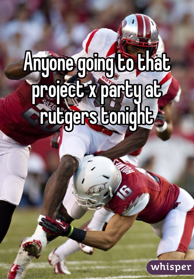 Anyone going to that project x party at rutgers tonight