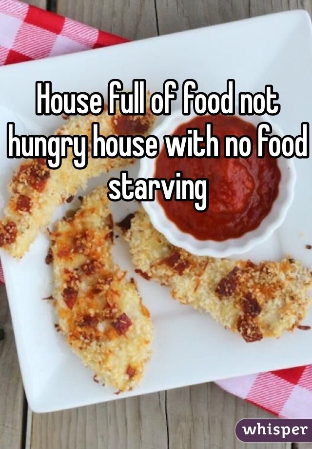 House full of food not hungry house with no food starving