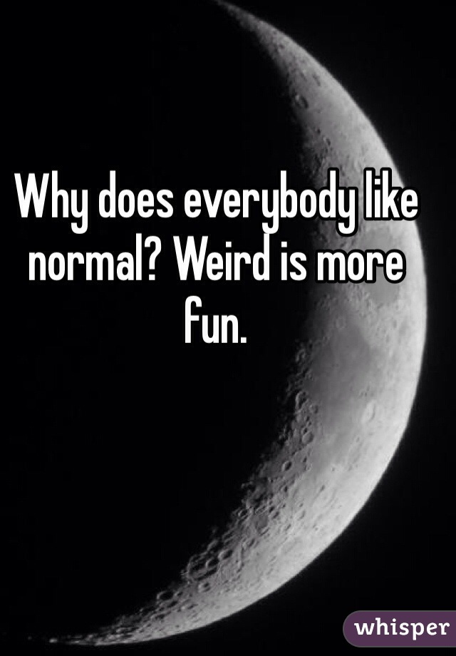 Why does everybody like normal? Weird is more fun.