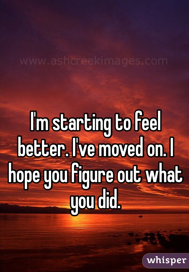 I'm starting to feel better. I've moved on. I hope you figure out what you did.