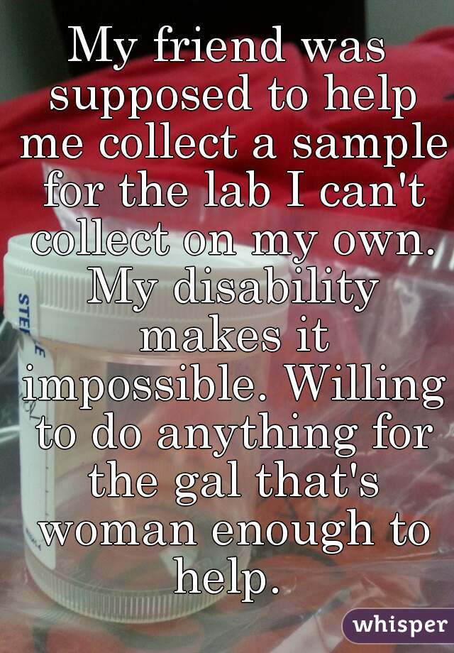 My friend was supposed to help me collect a sample for the lab I can't collect on my own. My disability makes it impossible. Willing to do anything for the gal that's woman enough to help.
