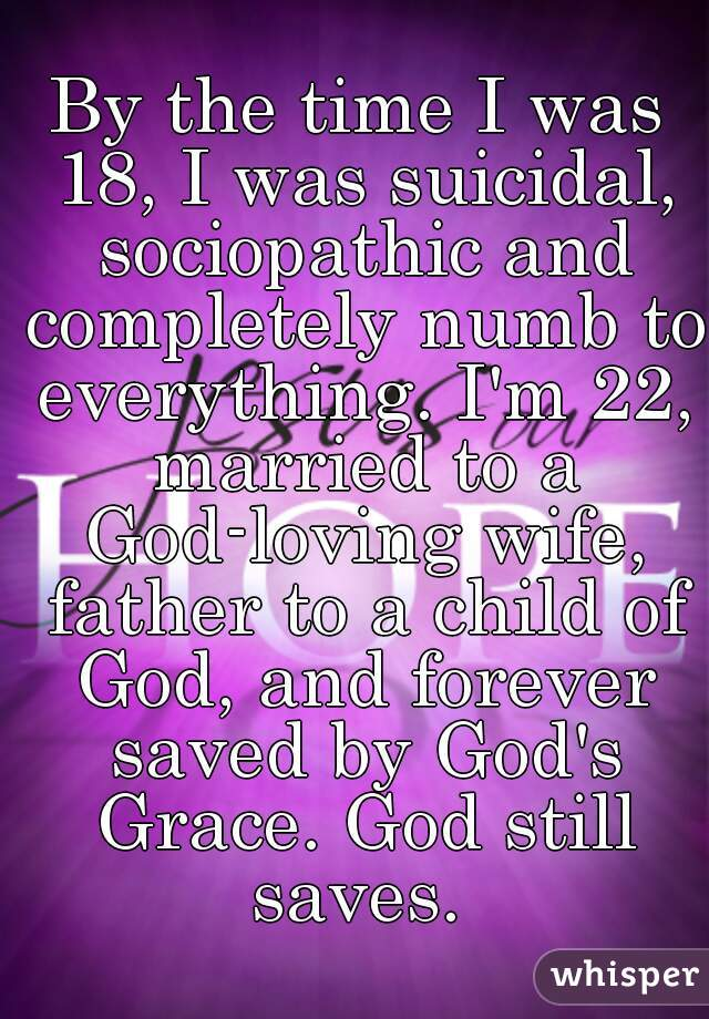 By the time I was 18, I was suicidal, sociopathic and completely numb to everything. I'm 22, married to a God-loving wife, father to a child of God, and forever saved by God's Grace. God still saves.