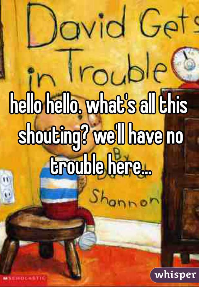 hello hello. what's all this shouting? we'll have no trouble here...